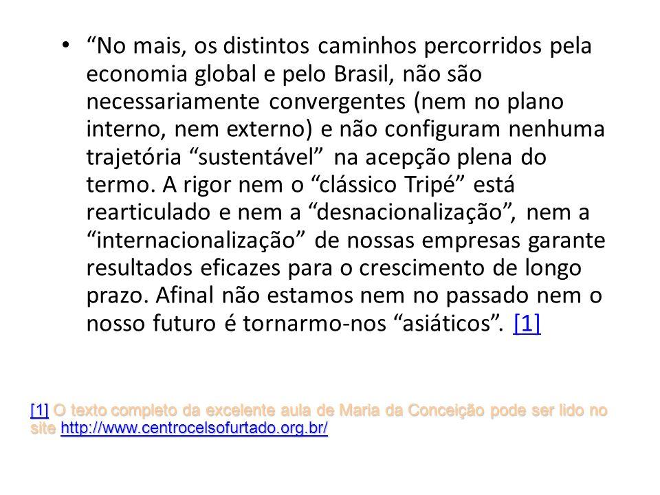 No mais, os distintos caminhos percorridos pela economia global e pelo Brasil, não são necessariamente convergentes (nem no plano interno, nem externo) e não configuram nenhuma trajetória sustentável na acepção plena do termo. A rigor nem o clássico Tripé está rearticulado e nem a desnacionalização , nem a internacionalização de nossas empresas garante resultados eficazes para o crescimento de longo prazo. Afinal não estamos nem no passado nem o nosso futuro é tornarmo-nos asiáticos . [1]
